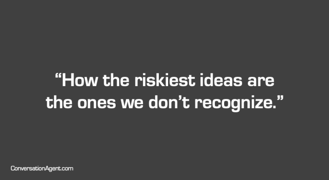 How the riskiest ideas are the ones we don't recognize